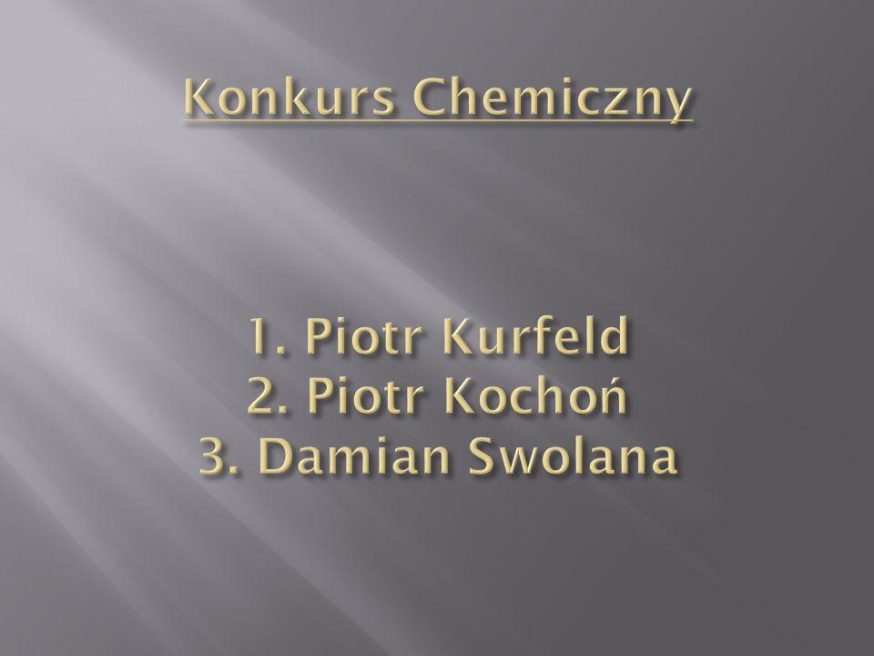 Konkurs Chemiczny 1. Piotr Kurfeld 2. Piotr Kochoń 3. Damian Swolana
