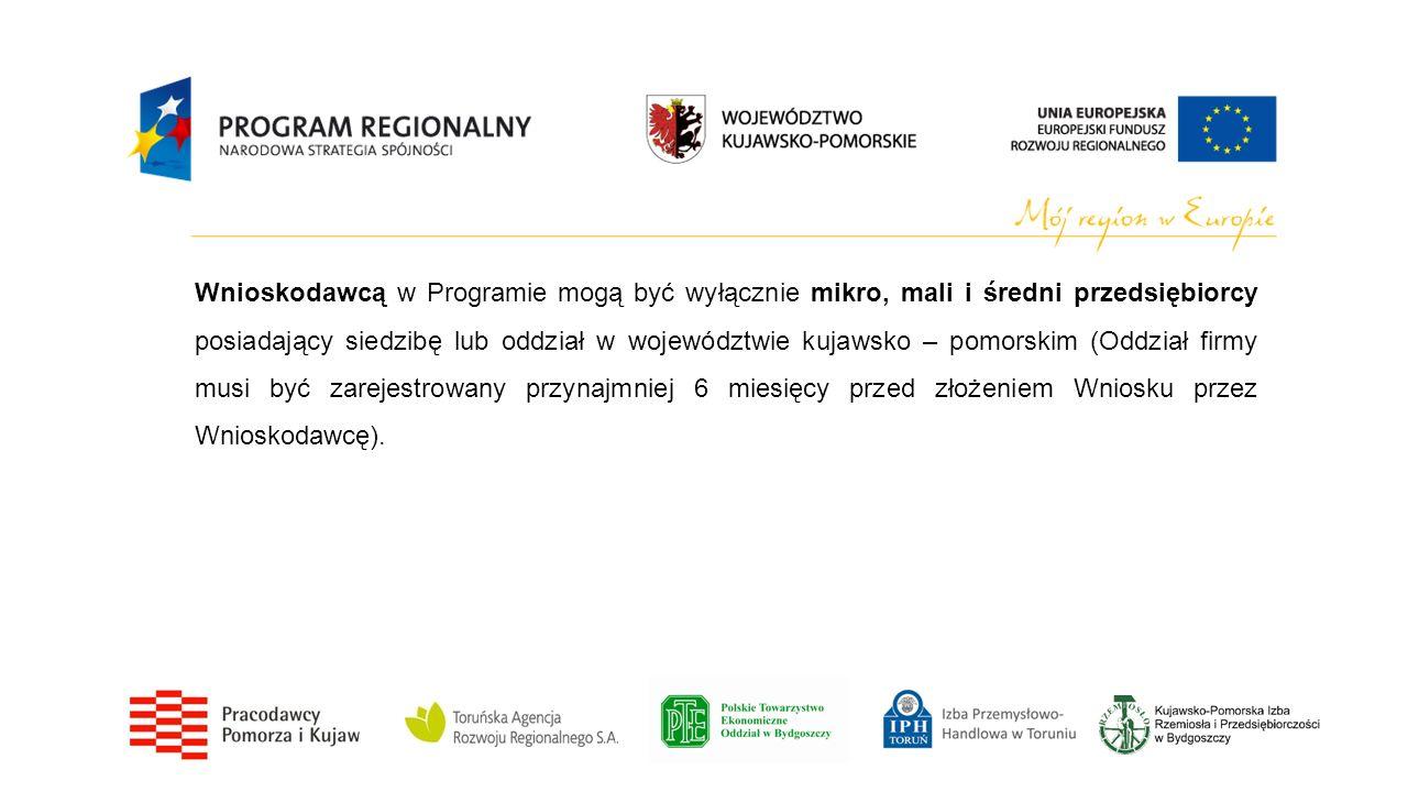 Wnioskodawcą w Programie mogą być wyłącznie mikro, mali i średni przedsiębiorcy posiadający siedzibę lub oddział w województwie kujawsko – pomorskim (Oddział firmy musi być zarejestrowany przynajmniej 6 miesięcy przed złożeniem Wniosku przez Wnioskodawcę).