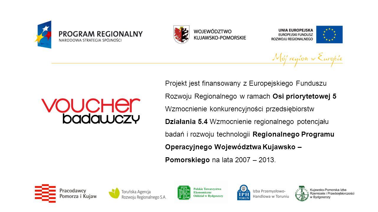 Projekt jest finansowany z Europejskiego Funduszu Rozwoju Regionalnego w ramach Osi priorytetowej 5 Wzmocnienie konkurencyjności przedsiębiorstw Działania 5.4 Wzmocnienie regionalnego potencjału badań i rozwoju technologii Regionalnego Programu Operacyjnego Województwa Kujawsko – Pomorskiego na lata 2007 – 2013.