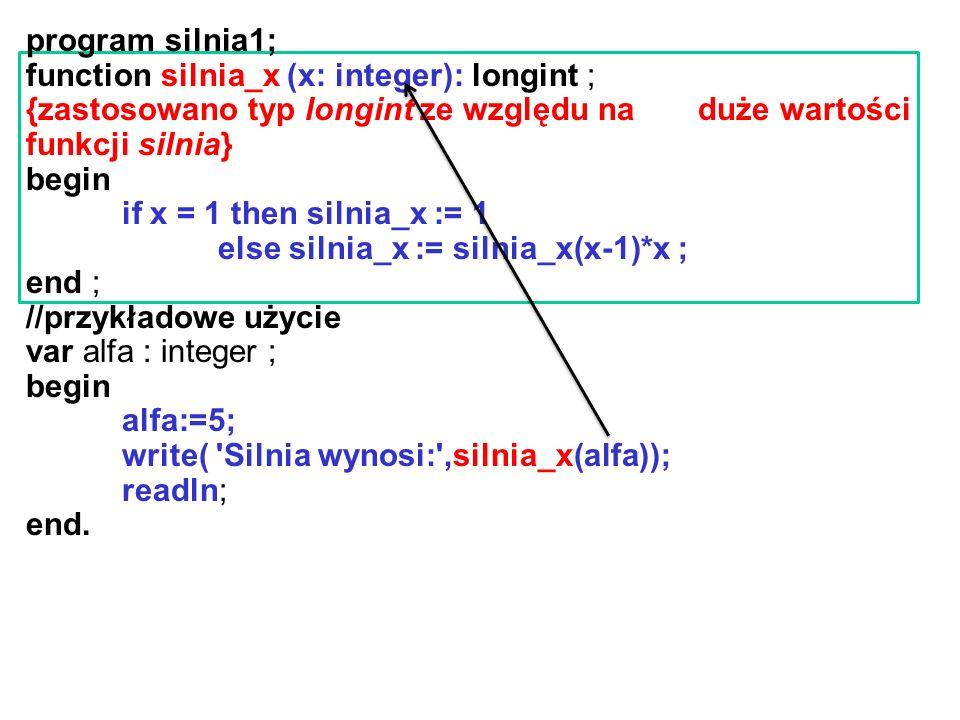 program silnia1; function silnia_x (x: integer): longint ; {zastosowano typ longint ze względu na duże wartości funkcji silnia}