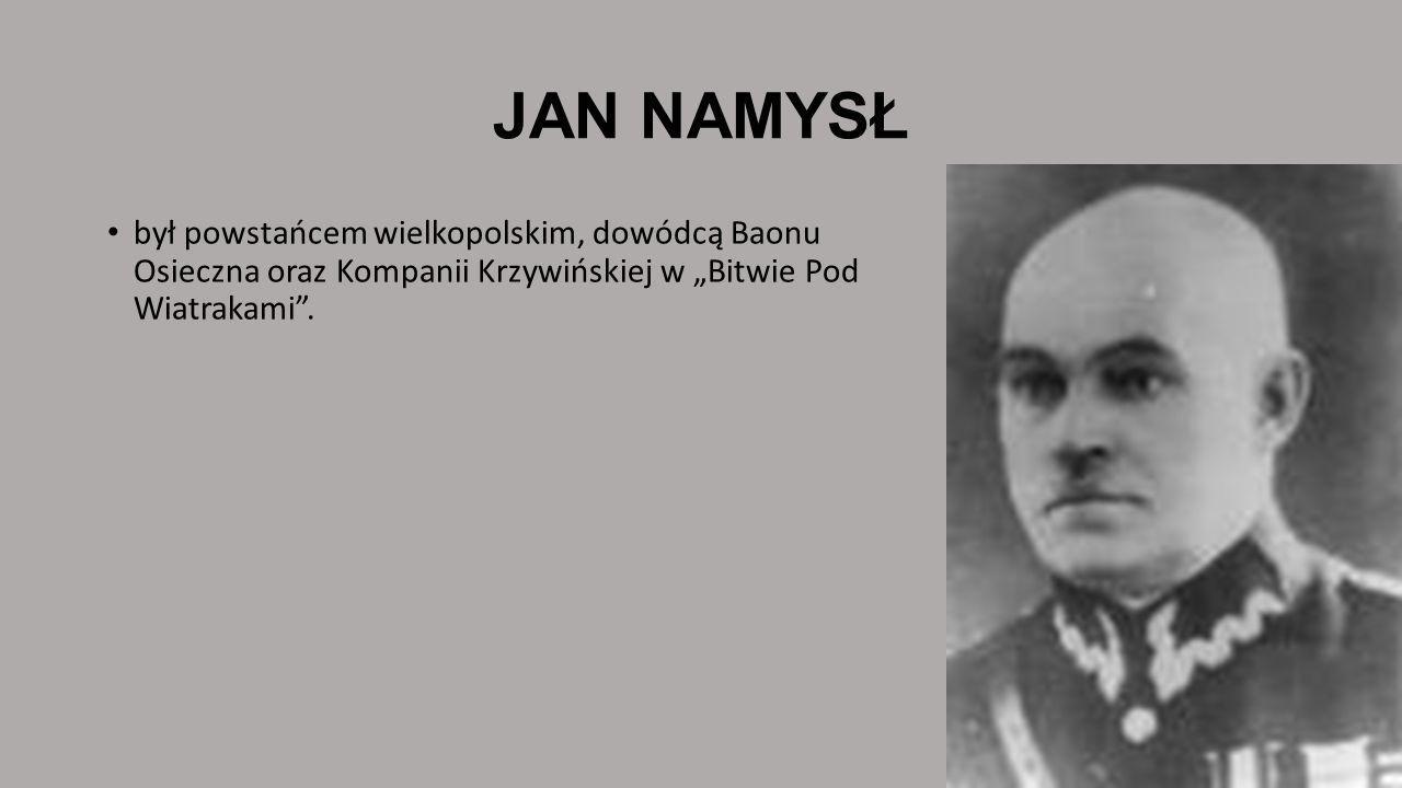 """JAN NAMYSŁbył powstańcem wielkopolskim, dowódcą Baonu Osieczna oraz Kompanii Krzywińskiej w """"Bitwie Pod Wiatrakami ."""