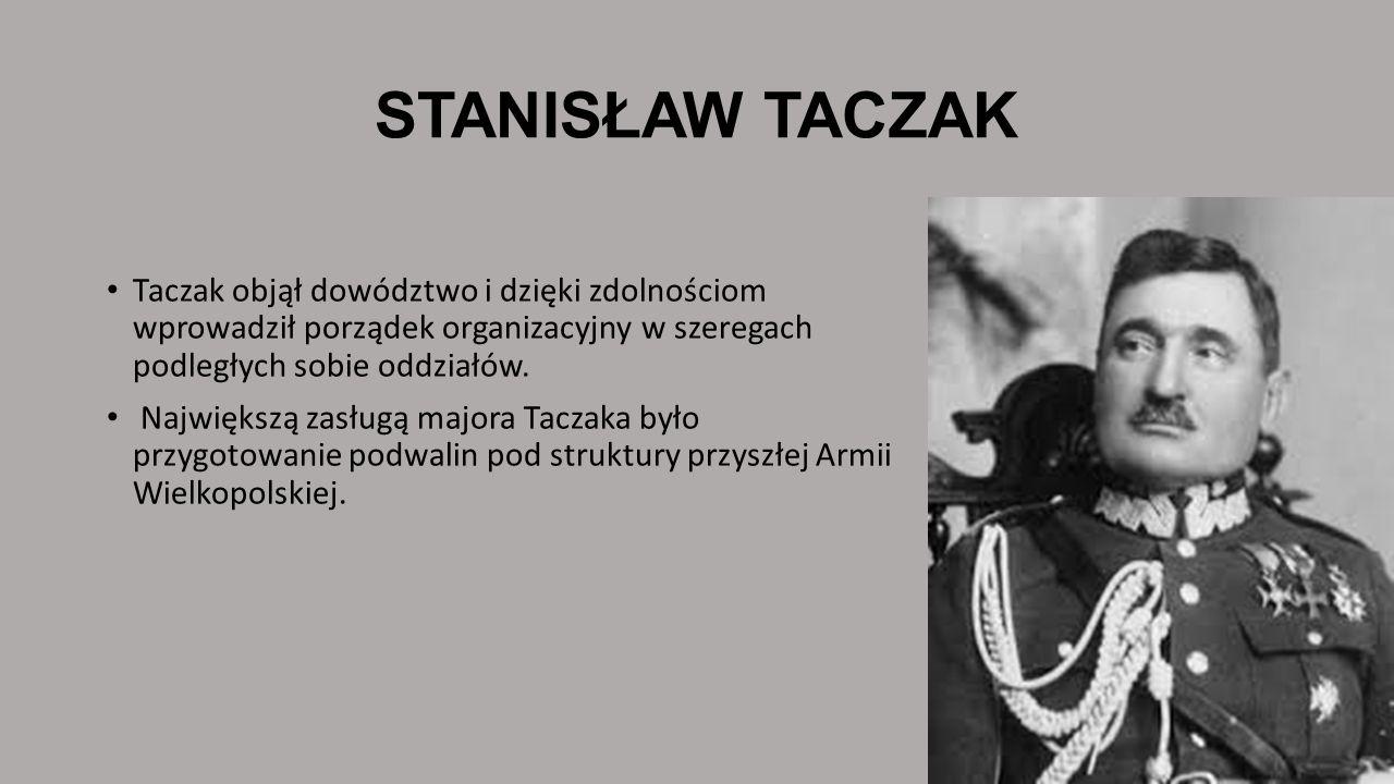 STANISŁAW TACZAK Taczak objął dowództwo i dzięki zdolnościom wprowadził porządek organizacyjny w szeregach podległych sobie oddziałów.