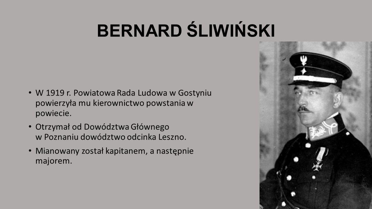 BERNARD ŚLIWIŃSKIW 1919 r. Powiatowa Rada Ludowa w Gostyniu powierzyła mu kierownictwo powstania w powiecie.