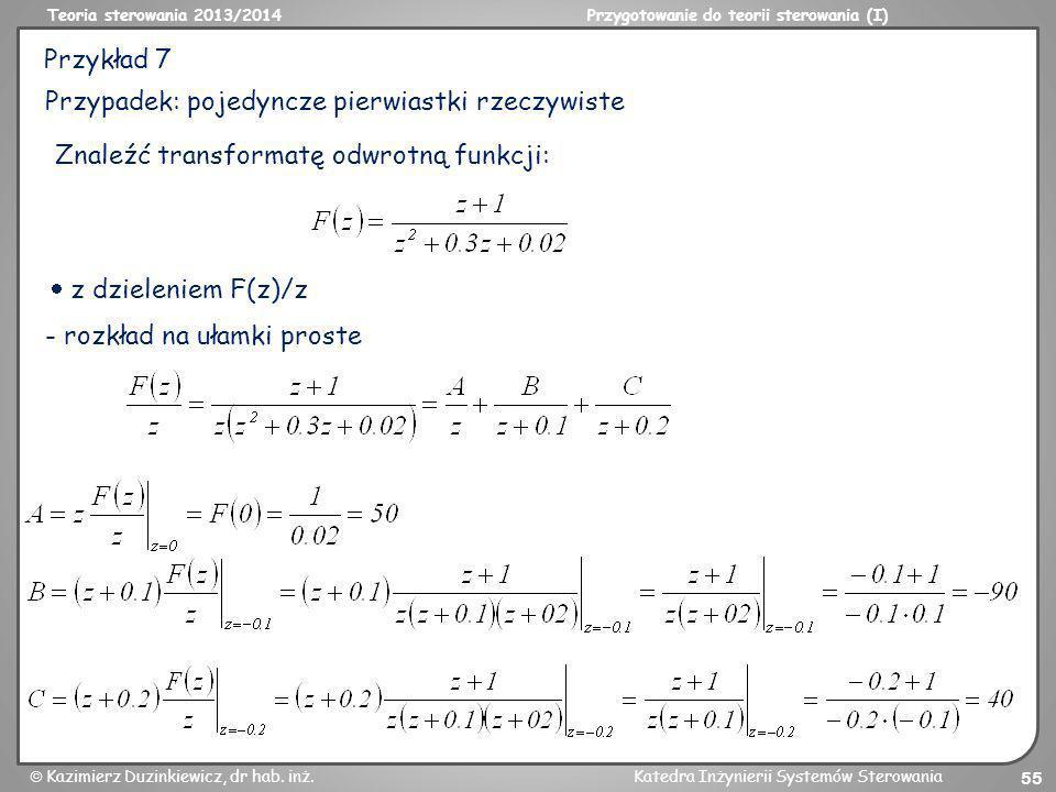 Przykład 7 Przypadek: pojedyncze pierwiastki rzeczywiste. Znaleźć transformatę odwrotną funkcji:  z dzieleniem F(z)/z.