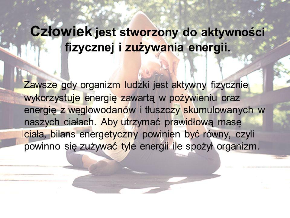 Człowiek jest stworzony do aktywności fizycznej i zużywania energii.