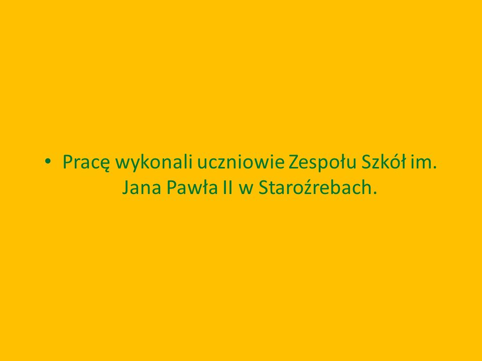Pracę wykonali uczniowie Zespołu Szkół im. Jana Pawła II w Staroźrebach.