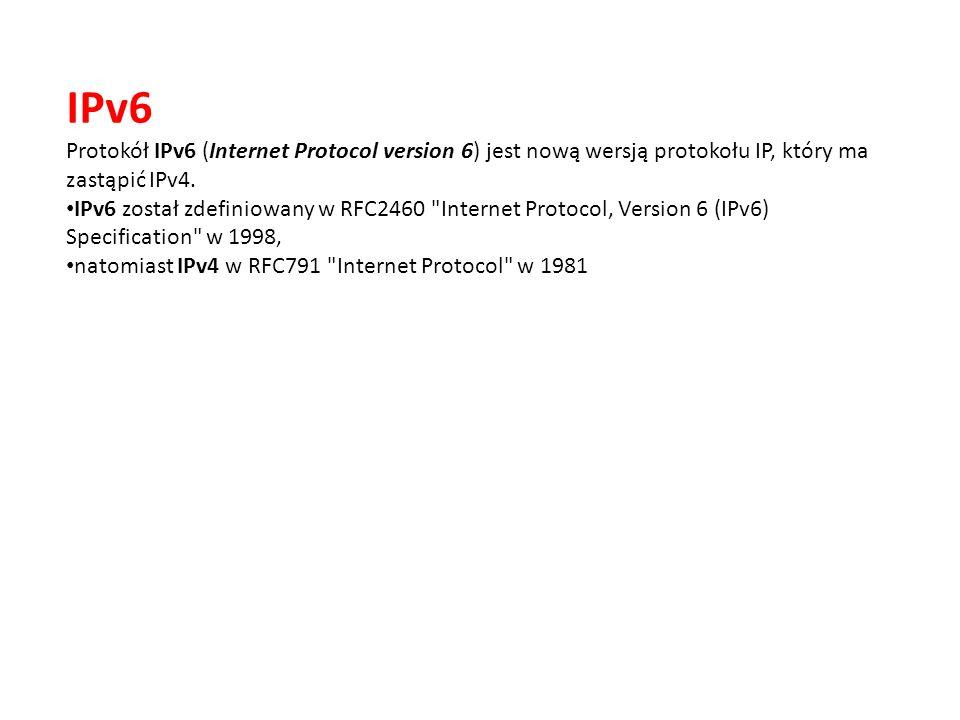 IPv6 Protokół IPv6 (Internet Protocol version 6) jest nową wersją protokołu IP, który ma zastąpić IPv4.
