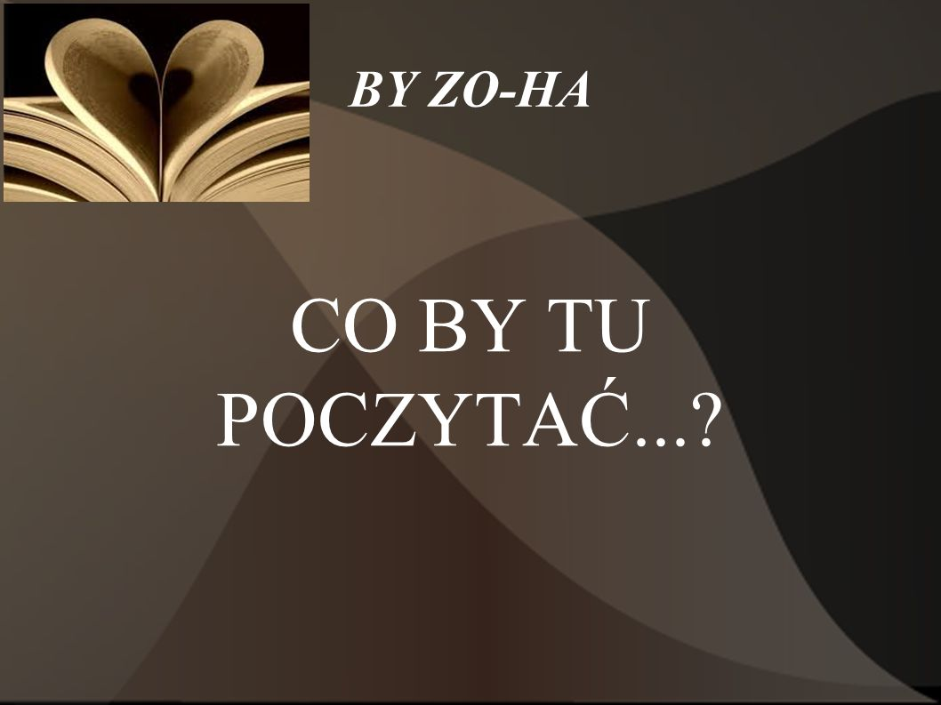 BY ZO-HA CO BY TU POCZYTAĆ...
