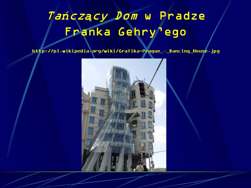 Tańczący Dom w Pradze Franka Gehry'ego http://pl. wikipedia