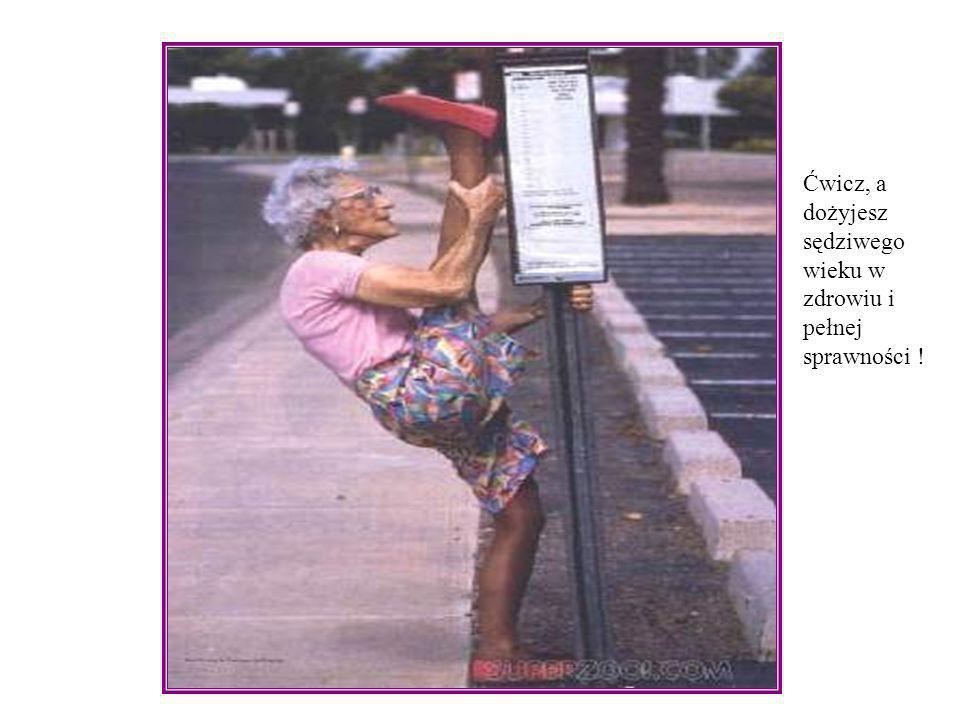 Ćwicz, a dożyjesz sędziwego wieku w zdrowiu i pełnej sprawności !