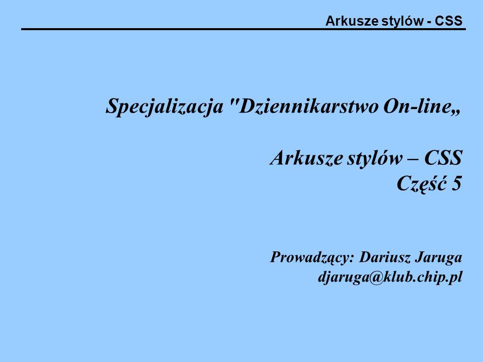 """Specjalizacja Dziennikarstwo On-line"""" Arkusze stylów – CSS Część 5 Prowadzący: Dariusz Jaruga djaruga@klub.chip.pl"""