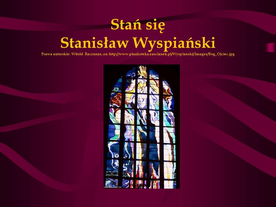 Stań się Stanisław Wyspiański Prawa autorskie: Witold Raczunas, za: http://www.pinakoteka.zascianek.pl/Wyspianski/Images/Bog_Ojciec.jpg