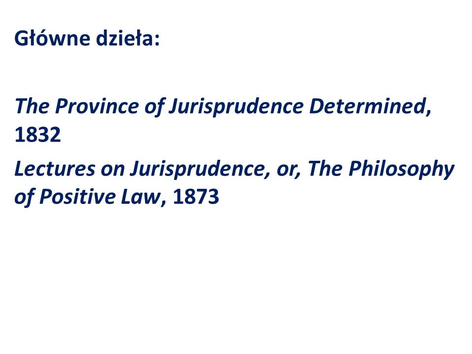 Główne dzieła: The Province of Jurisprudence Determined, 1832 Lectures on Jurisprudence, or, The Philosophy of Positive Law, 1873