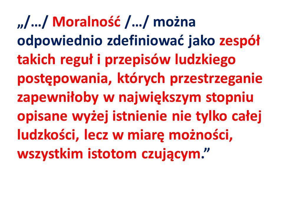 """""""/…/ Moralność /…/ można odpowiednio zdefiniować jako zespół takich reguł i przepisów ludzkiego postępowania, których przestrzeganie zapewniłoby w największym stopniu opisane wyżej istnienie nie tylko całej ludzkości, lecz w miarę możności, wszystkim istotom czującym."""