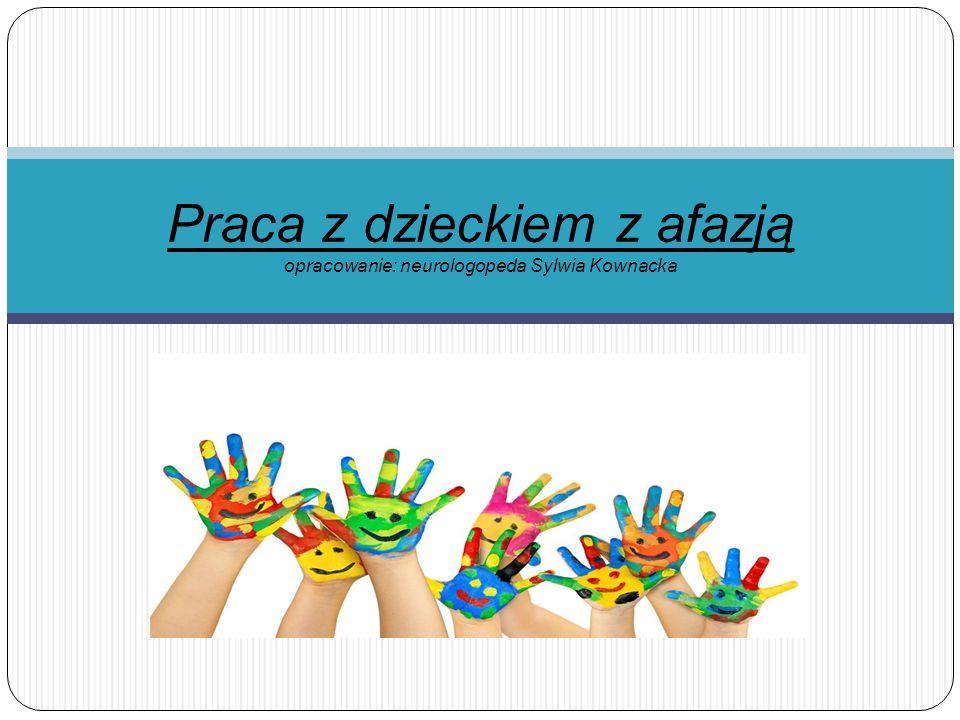 Praca z dzieckiem z afazją opracowanie: neurologopeda Sylwia Kownacka