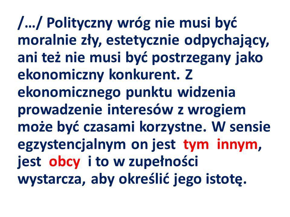 /…/ Polityczny wróg nie musi być moralnie zły, estetycznie odpychający, ani też nie musi być postrzegany jako ekonomiczny konkurent.