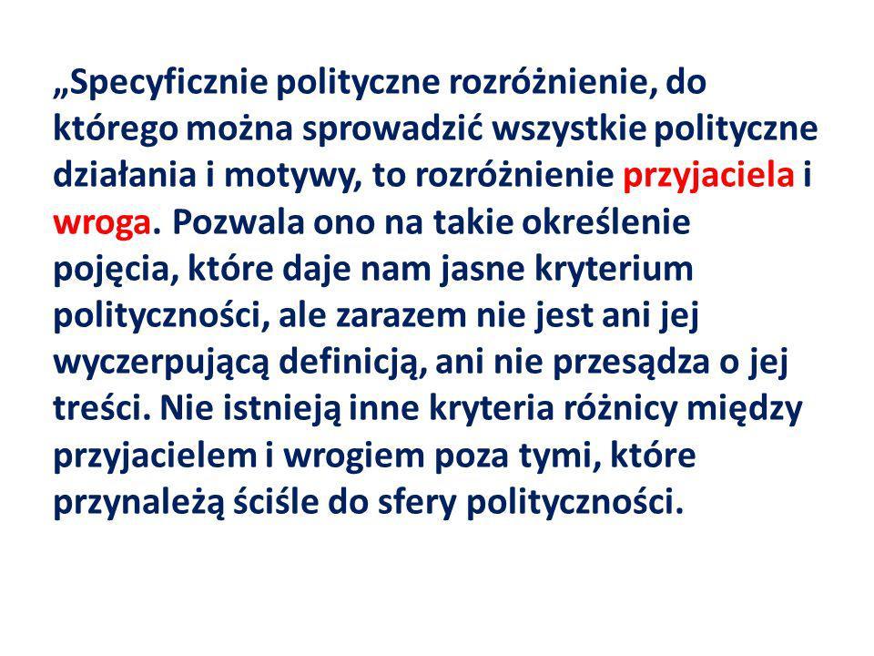 """""""Specyficznie polityczne rozróżnienie, do którego można sprowadzić wszystkie polityczne działania i motywy, to rozróżnienie przyjaciela i wroga."""