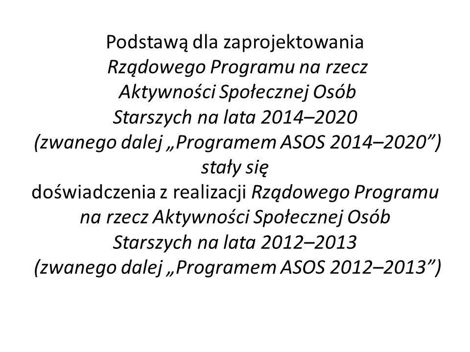 """Podstawą dla zaprojektowania Rządowego Programu na rzecz Aktywności Społecznej Osób Starszych na lata 2014–2020 (zwanego dalej """"Programem ASOS 2014–2020 ) stały się doświadczenia z realizacji Rządowego Programu na rzecz Aktywności Społecznej Osób Starszych na lata 2012–2013 (zwanego dalej """"Programem ASOS 2012–2013 )"""