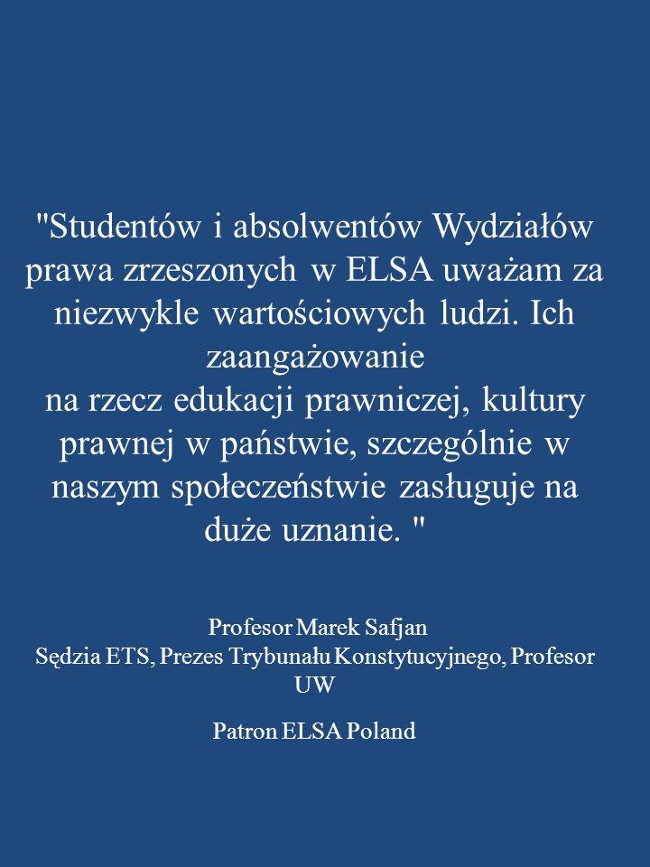 Studentów i absolwentów Wydziałów prawa zrzeszonych w ELSA uważam za niezwykle wartościowych ludzi. Ich zaangażowanie na rzecz edukacji prawniczej, kultury prawnej w państwie, szczególnie w naszym społeczeństwie zasługuje na duże uznanie.