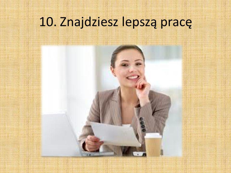 10. Znajdziesz lepszą pracę