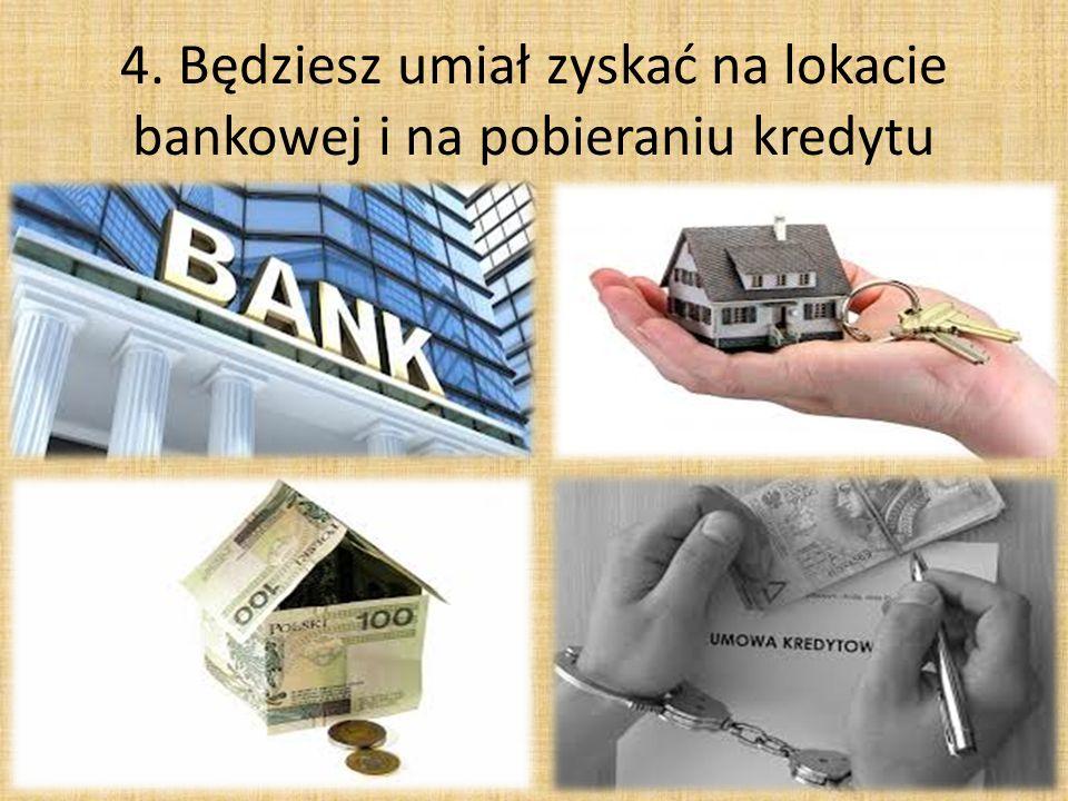 4. Będziesz umiał zyskać na lokacie bankowej i na pobieraniu kredytu