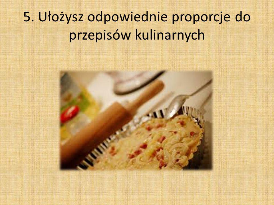 5. Ułożysz odpowiednie proporcje do przepisów kulinarnych