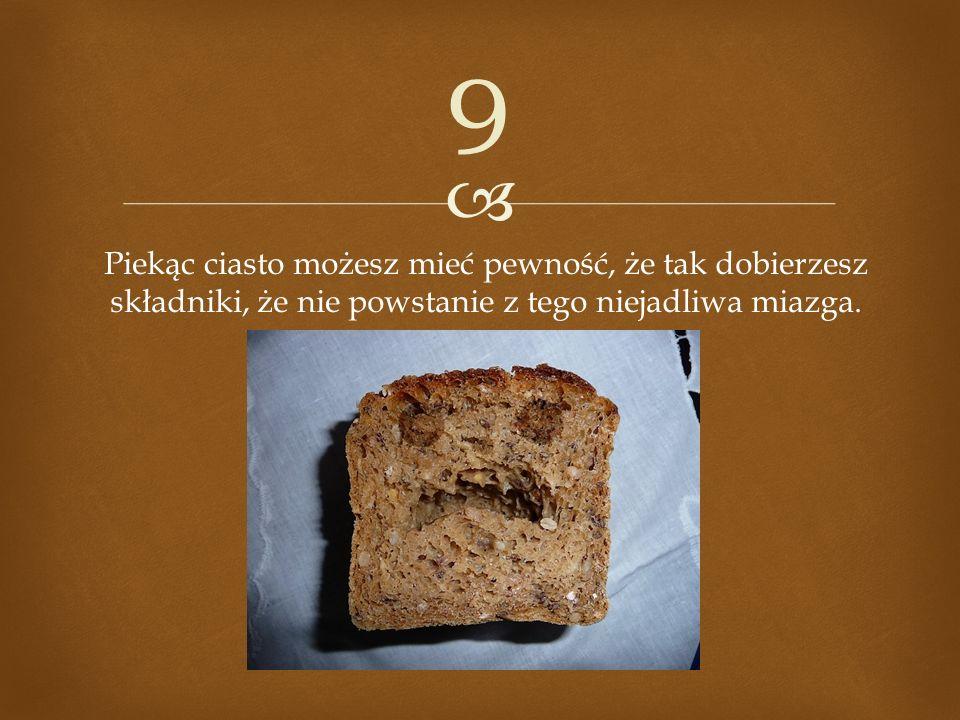 9 Piekąc ciasto możesz mieć pewność, że tak dobierzesz składniki, że nie powstanie z tego niejadliwa miazga.