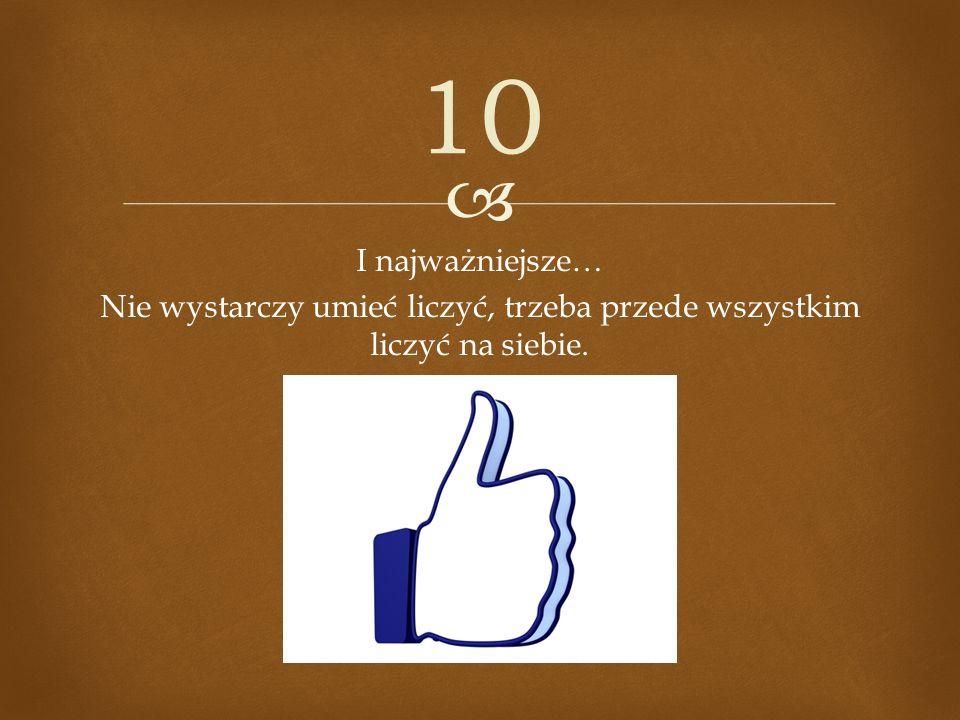 10 I najważniejsze… Nie wystarczy umieć liczyć, trzeba przede wszystkim liczyć na siebie.