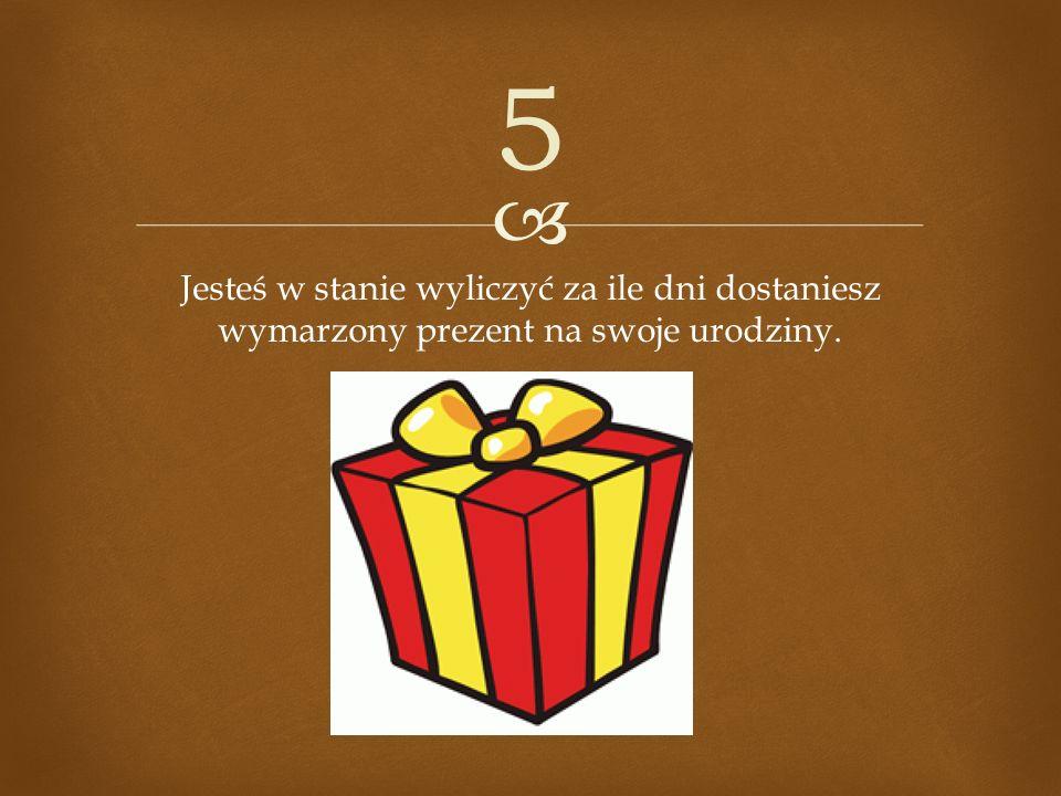 5 Jesteś w stanie wyliczyć za ile dni dostaniesz wymarzony prezent na swoje urodziny.