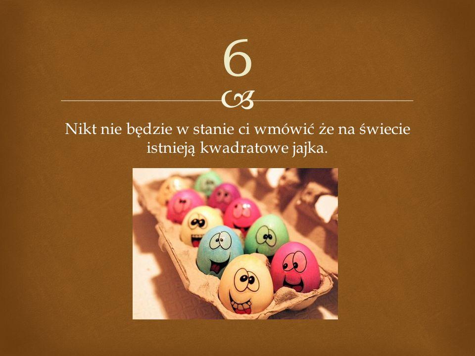 6 Nikt nie będzie w stanie ci wmówić że na świecie istnieją kwadratowe jajka.
