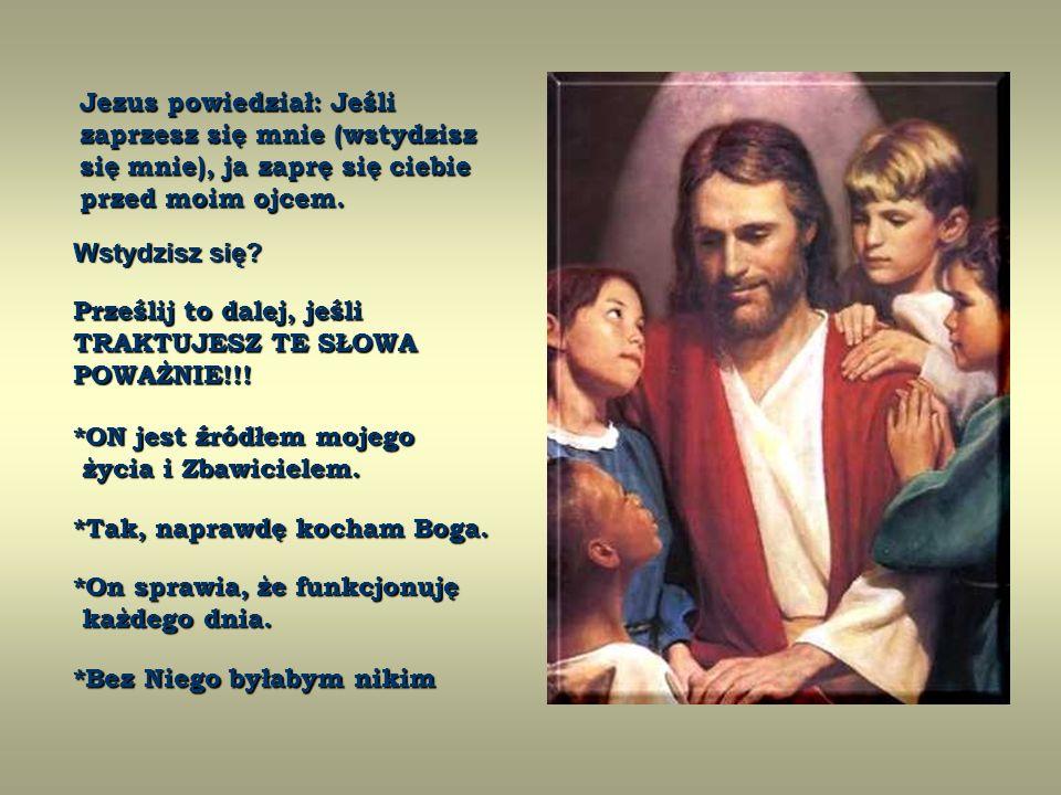 Jezus powiedział: Jeśli zaprzesz się mnie (wstydzisz się mnie), ja zaprę się ciebie przed moim ojcem.