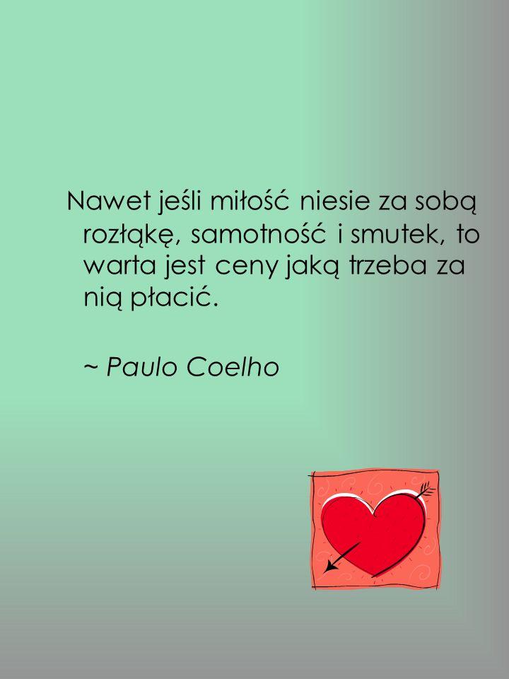 Nawet jeśli miłość niesie za sobą rozłąkę, samotność i smutek, to warta jest ceny jaką trzeba za nią płacić.