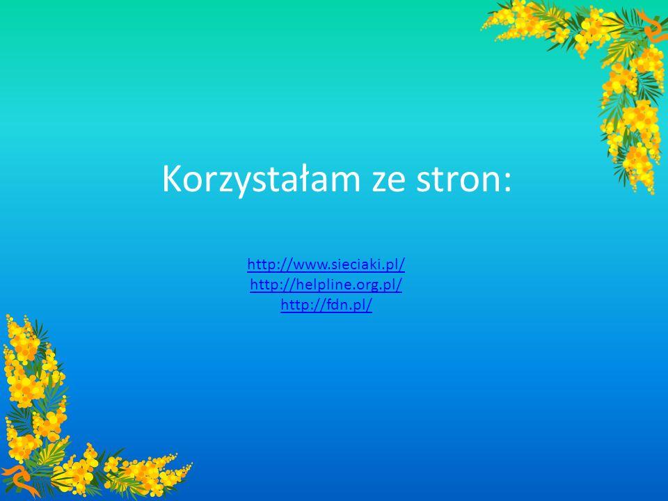 Korzystałam ze stron: http://www.sieciaki.pl/ http://helpline.org.pl/