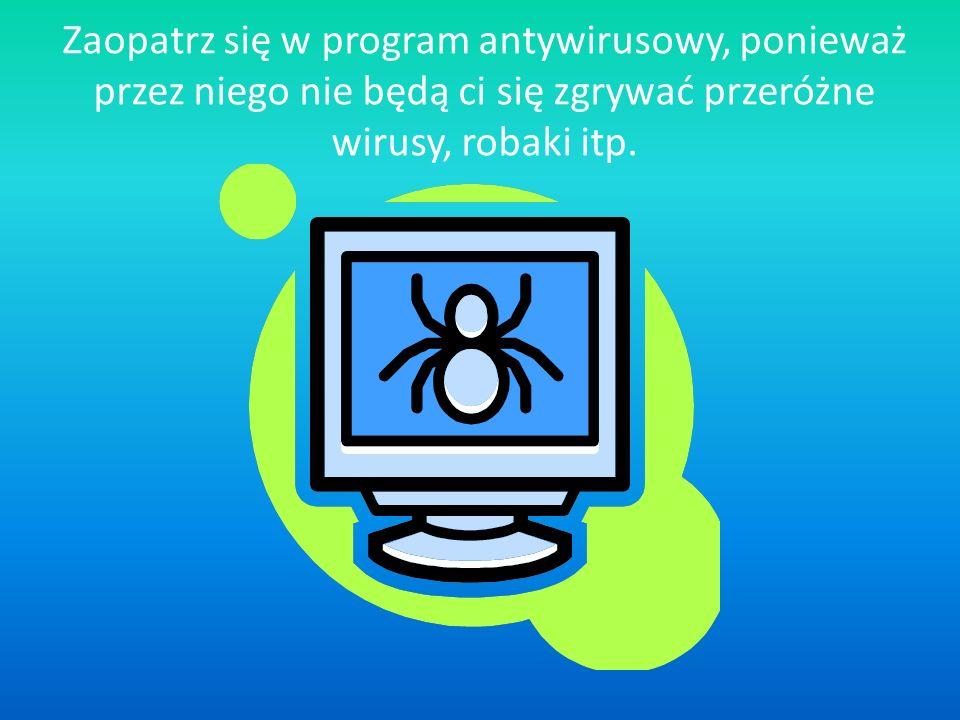 Zaopatrz się w program antywirusowy, ponieważ przez niego nie będą ci się zgrywać przeróżne wirusy, robaki itp.