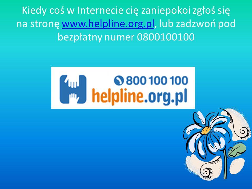 Kiedy coś w Internecie cię zaniepokoi zgłoś się na stronę www.helpline.org.pl, lub zadzwoń pod bezpłatny numer 0800100100
