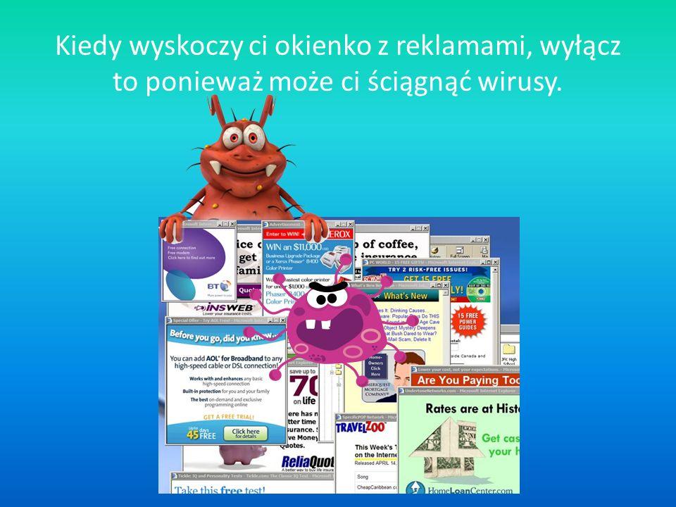 Kiedy wyskoczy ci okienko z reklamami, wyłącz to ponieważ może ci ściągnąć wirusy.