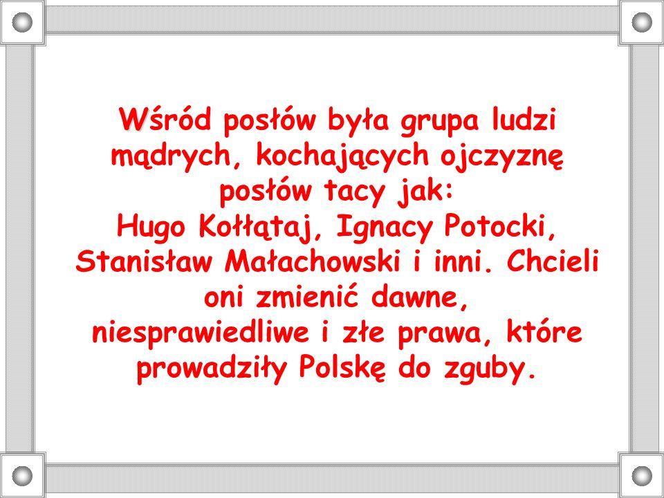 Wśród posłów była grupa ludzi mądrych, kochających ojczyznę posłów tacy jak: Hugo Kołłątaj, Ignacy Potocki, Stanisław Małachowski i inni.