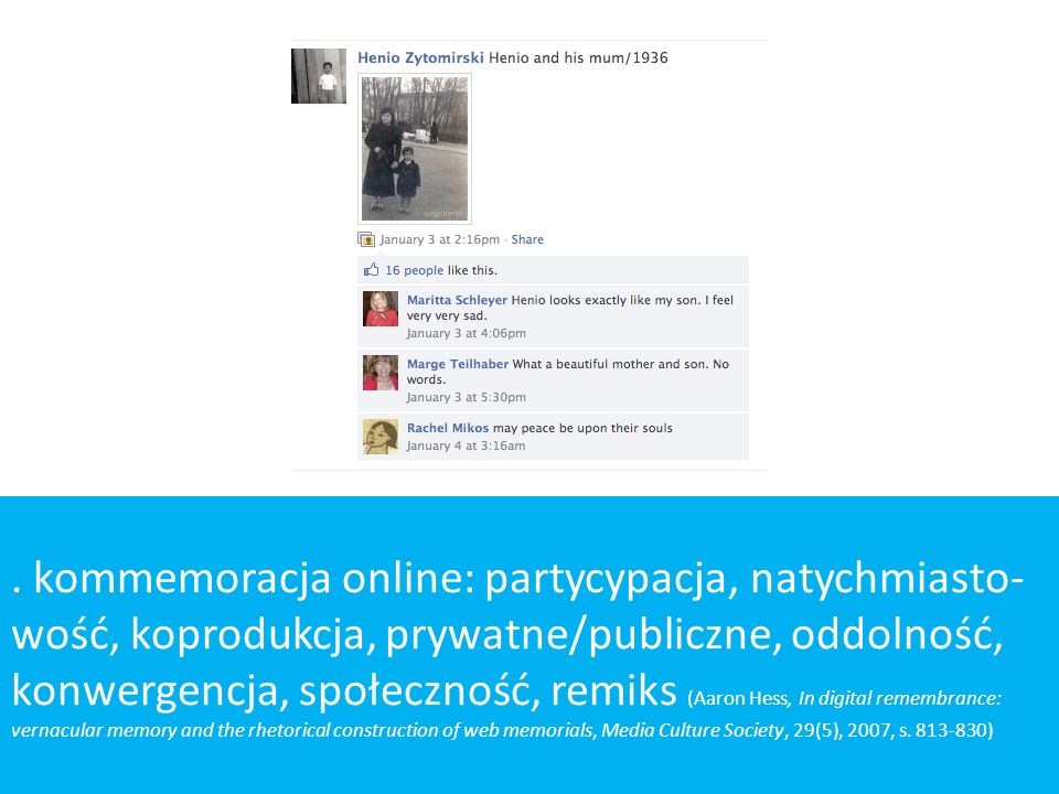 kommemoracja online: partycypacja, natychmiasto- wość, koprodukcja, prywatne/publiczne, oddolność, konwergencja, społeczność, remiks (Aaron Hess, In digital remembrance: vernacular memory and the rhetorical construction of web memorials, Media Culture Society, 29(5), 2007, s.
