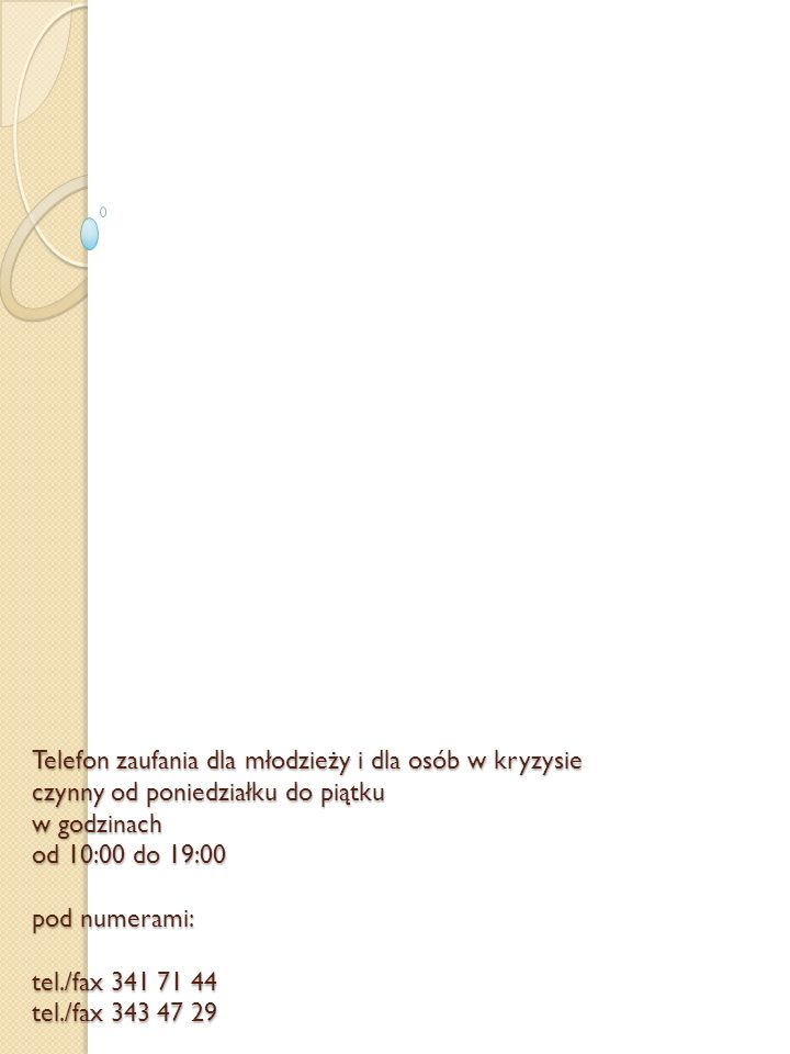 Telefon zaufania dla młodzieży i dla osób w kryzysie czynny od poniedziałku do piątku w godzinach od 10:00 do 19:00 pod numerami: tel./fax 341 71 44 tel./fax 343 47 29