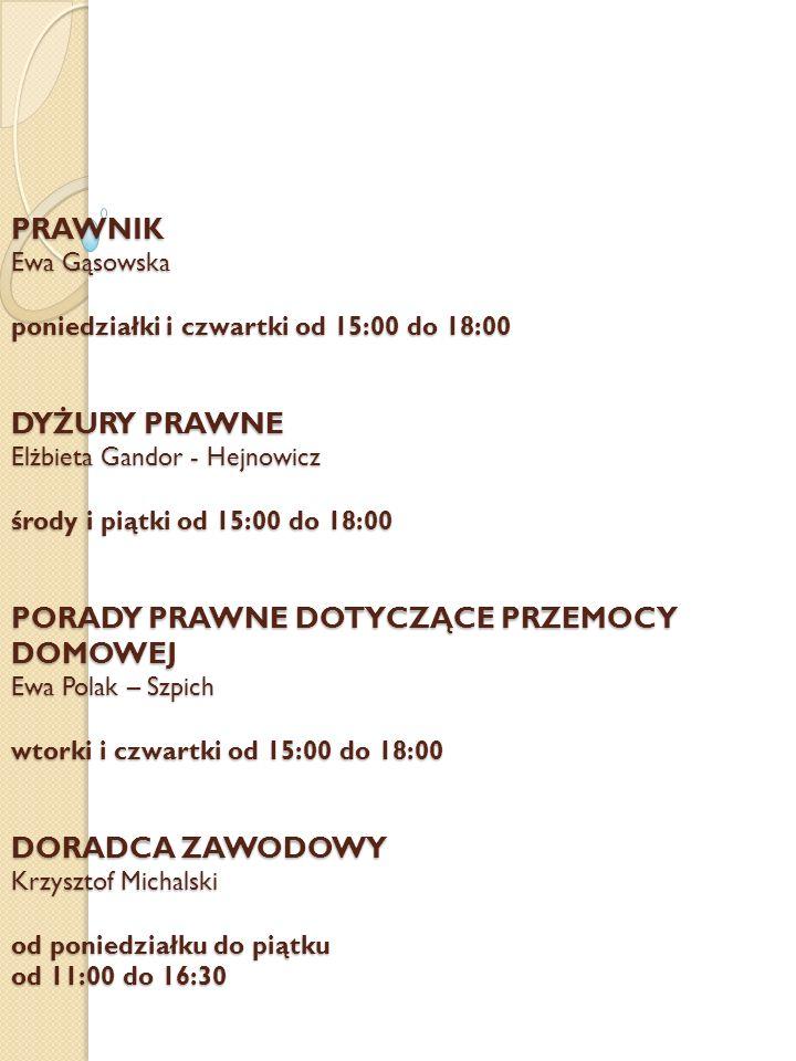 PRAWNIK Ewa Gąsowska poniedziałki i czwartki od 15:00 do 18:00 DYŻURY PRAWNE Elżbieta Gandor - Hejnowicz środy i piątki od 15:00 do 18:00 PORADY PRAWNE DOTYCZĄCE PRZEMOCY DOMOWEJ Ewa Polak – Szpich wtorki i czwartki od 15:00 do 18:00 DORADCA ZAWODOWY Krzysztof Michalski od poniedziałku do piątku od 11:00 do 16:30