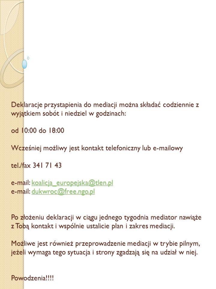 Deklaracje przystapienia do mediacji można składać codziennie z wyjątkiem sobót i niedziel w godzinach: od 10:00 do 18:00 Wcześniej możliwy jest kontakt telefoniczny lub e-mailowy tel./fax 341 71 43 e-mail: koalicja_europejska@tlen.pl e-mail: dukwroc@free.ngo.pl Po złożeniu deklaracji w ciągu jednego tygodnia mediator nawiąże z Tobą kontakt i wspólnie ustalicie plan i zakres mediacji.