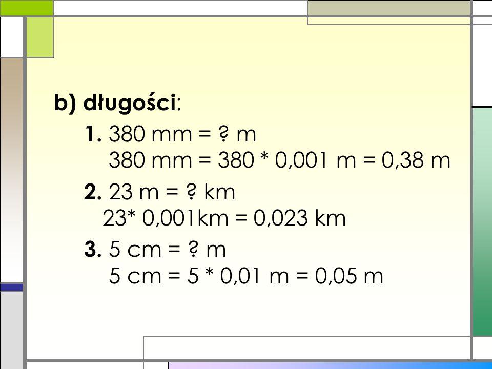 b) długości: 1. 380 mm =. m 380 mm = 380. 0,001 m = 0,38 m 2. 23 m =