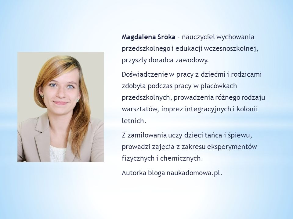 Magdalena Sroka – nauczyciel wychowania przedszkolnego i edukacji wczesnoszkolnej, przyszły doradca zawodowy.