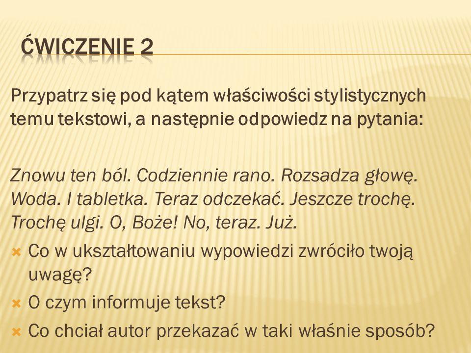 Ćwiczenie 2 Przypatrz się pod kątem właściwości stylistycznych temu tekstowi, a następnie odpowiedz na pytania: