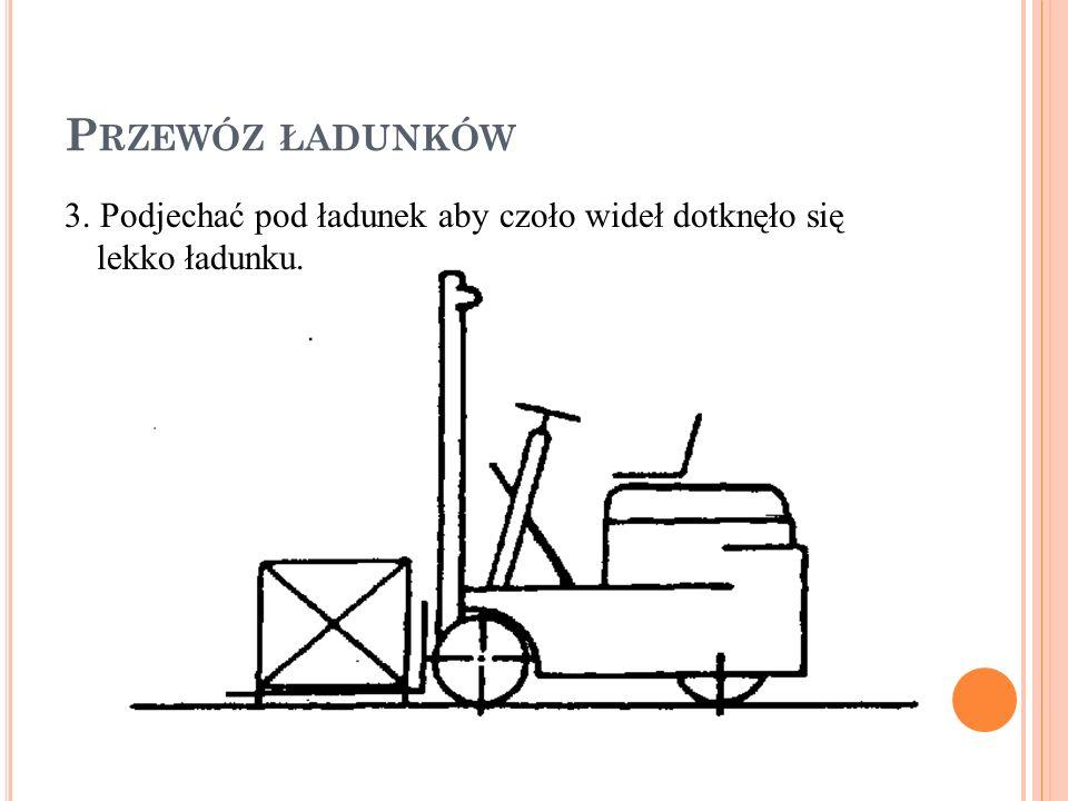Przewóz ładunków 3. Podjechać pod ładunek aby czoło wideł dotknęło się lekko ładunku.
