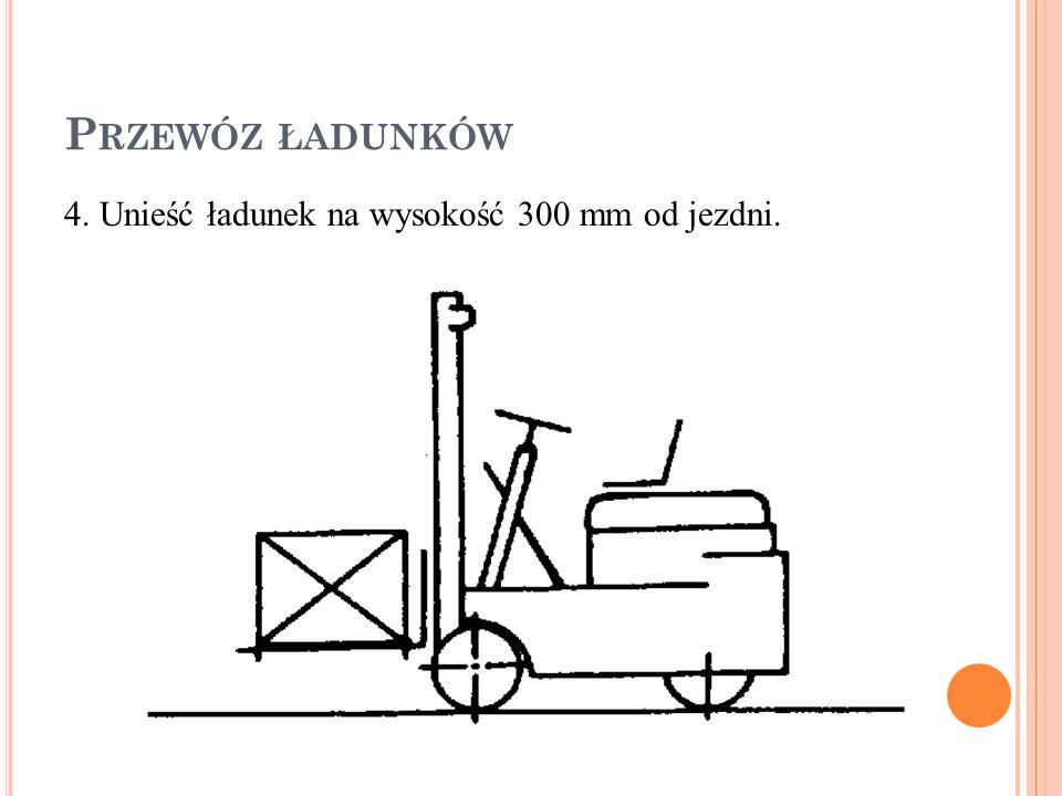 Przewóz ładunków 4. Unieść ładunek na wysokość 300 mm od jezdni.