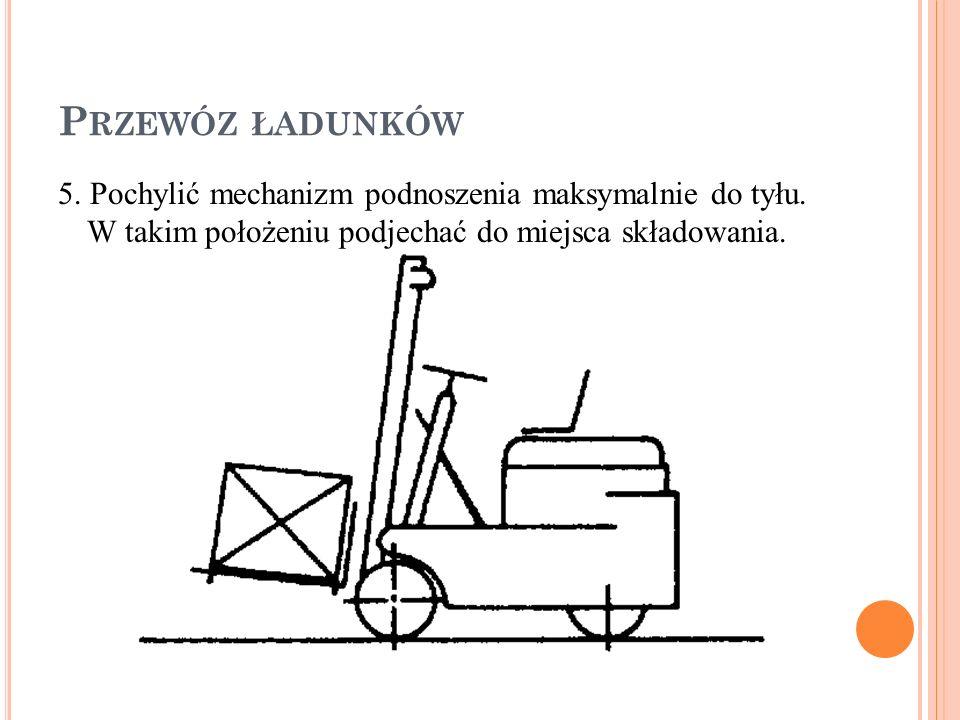 Przewóz ładunków 5. Pochylić mechanizm podnoszenia maksymalnie do tyłu.