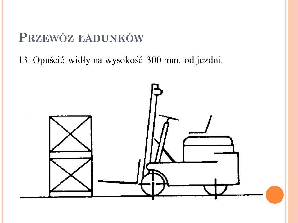Przewóz ładunków 13. Opuścić widły na wysokość 300 mm. od jezdni.