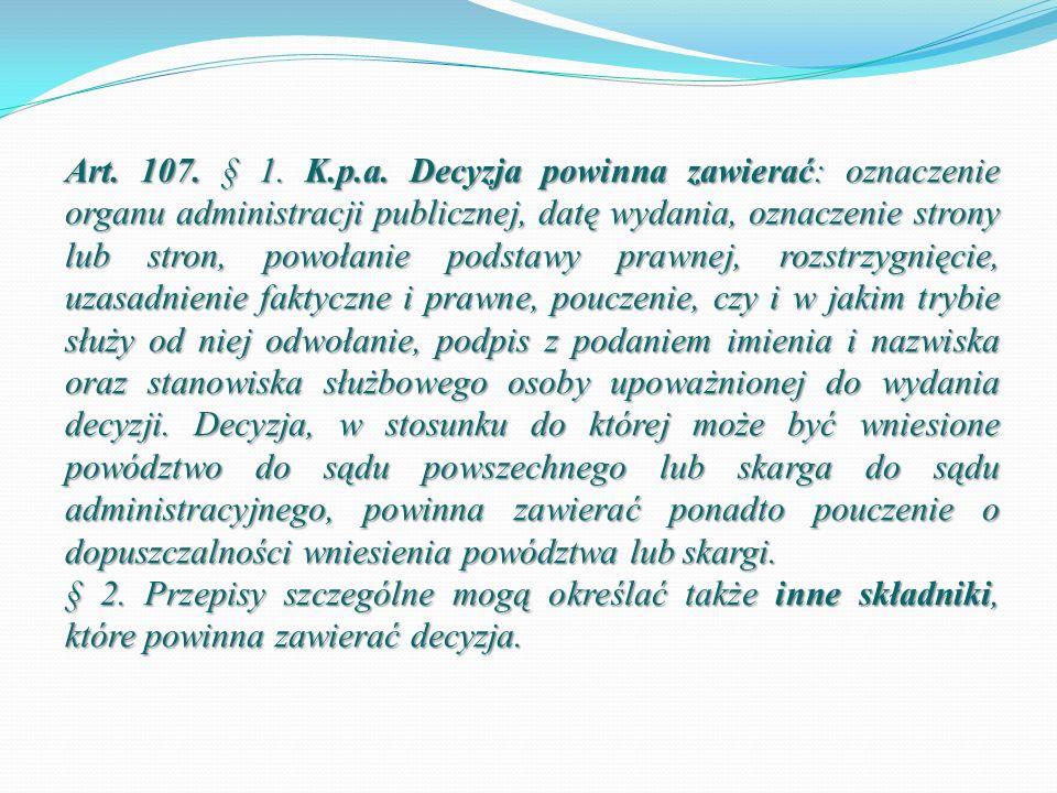 Art. 107. § 1. K.p.a. Decyzja powinna zawierać: oznaczenie organu administracji publicznej, datę wydania, oznaczenie strony lub stron, powołanie podstawy prawnej, rozstrzygnięcie, uzasadnienie faktyczne i prawne, pouczenie, czy i w jakim trybie służy od niej odwołanie, podpis z podaniem imienia i nazwiska oraz stanowiska służbowego osoby upoważnionej do wydania decyzji. Decyzja, w stosunku do której może być wniesione powództwo do sądu powszechnego lub skarga do sądu administracyjnego, powinna zawierać ponadto pouczenie o dopuszczalności wniesienia powództwa lub skargi.