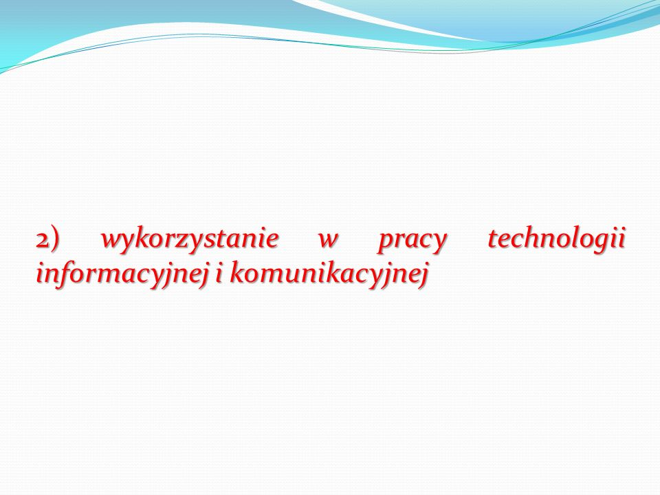 2) wykorzystanie w pracy technologii informacyjnej i komunikacyjnej